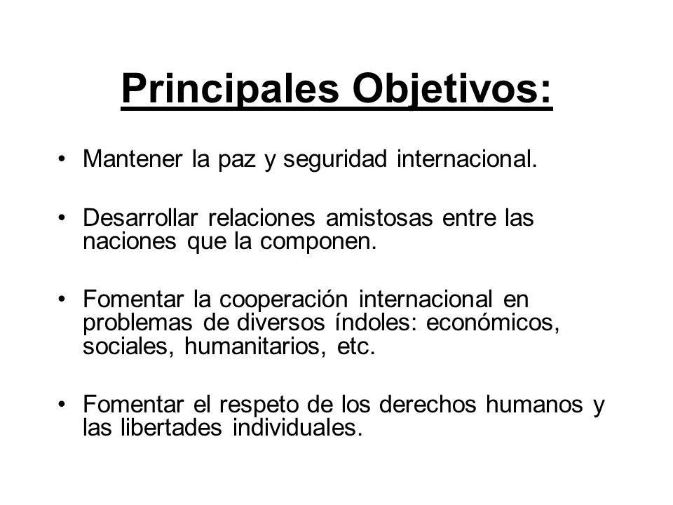 Principales Objetivos: Mantener la paz y seguridad internacional. Desarrollar relaciones amistosas entre las naciones que la componen. Fomentar la coo