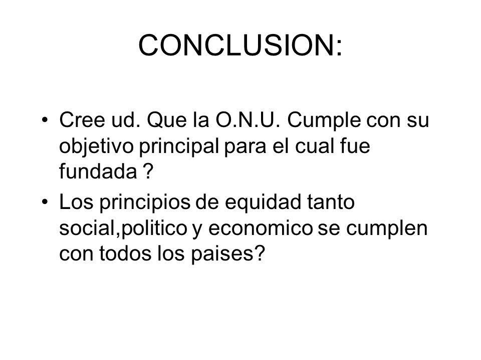 CONCLUSION: Cree ud. Que la O.N.U. Cumple con su objetivo principal para el cual fue fundada ? Los principios de equidad tanto social,politico y econo