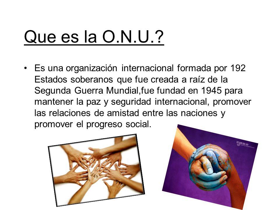 Que es la O.N.U.? Es una organización internacional formada por 192 Estados soberanos que fue creada a raíz de la Segunda Guerra Mundial,fue fundad en