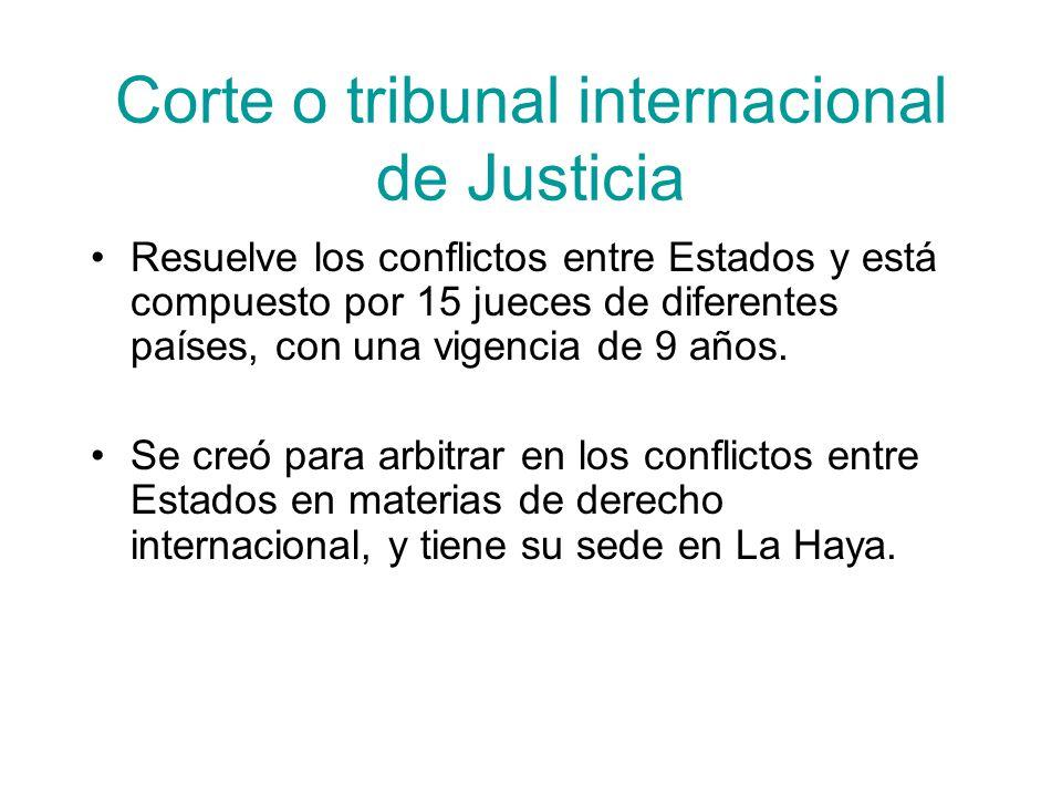 Corte o tribunal internacional de Justicia Resuelve los conflictos entre Estados y está compuesto por 15 jueces de diferentes países, con una vigencia