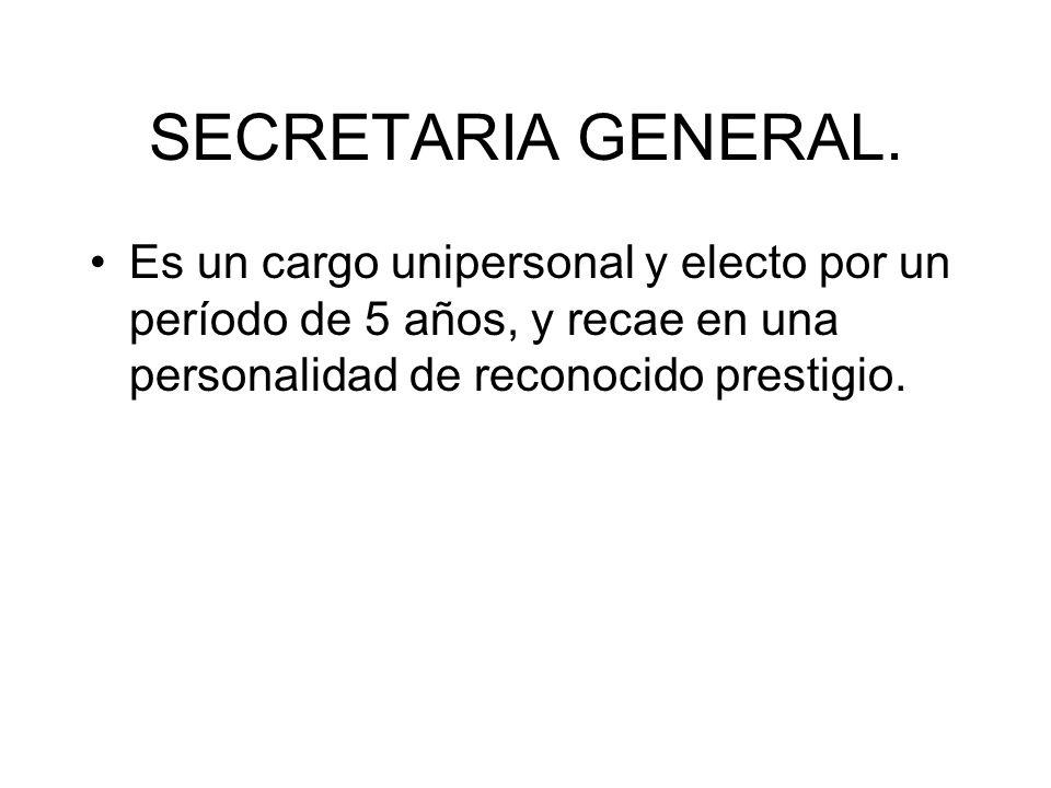 SECRETARIA GENERAL. Es un cargo unipersonal y electo por un período de 5 años, y recae en una personalidad de reconocido prestigio.