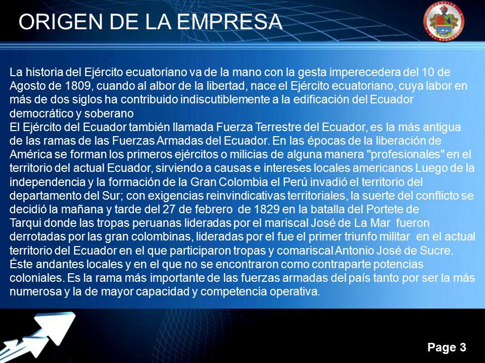 Powerpoint Templates Page 3 ORIGEN DE LA EMPRESA La historia del Ejército ecuatoriano va de la mano con la gesta imperecedera del 10 de Agosto de 1809, cuando al albor de la libertad, nace el Ejército ecuatoriano, cuya labor en más de dos siglos ha contribuido indiscutiblemente a la edificación del Ecuador democrático y soberano El Ejército del Ecuador también llamada Fuerza Terrestre del Ecuador, es la más antigua de las ramas de las Fuerzas Armadas del Ecuador.