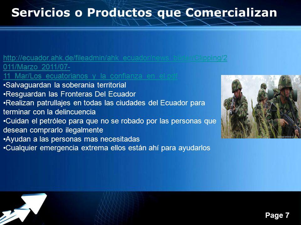 Powerpoint Templates Page 7 http://ecuador.ahk.de/fileadmin/ahk_ecuador/news_bilder/Clipping/2 011/Marzo_2011/07- 11_Mar/Los_ecuatorianos_y_la_confianza_en_el.pdf Salvaguardan la soberania territorial Resguardan las Fronteras Del Ecuador Realizan patrullajes en todas las ciudades del Ecuador para terminar con la delincuencia Cuidan el petróleo para que no se robado por las personas que desean comprarlo ilegalmente Ayudan a las personas mas necesitadas Cualquier emergencia extrema ellos están ahí para ayudarlos Servicios o Productos que Comercializan