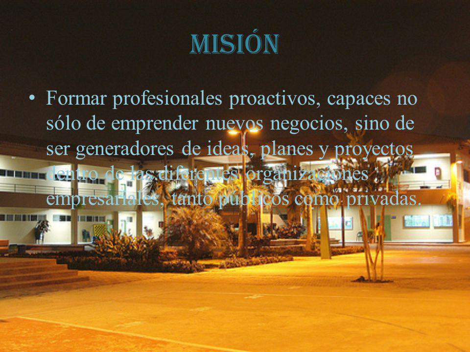 Misión Formar profesionales proactivos, capaces no sólo de emprender nuevos negocios, sino de ser generadores de ideas, planes y proyectos dentro de las diferentes organizaciones empresariales, tanto públicos como privadas.