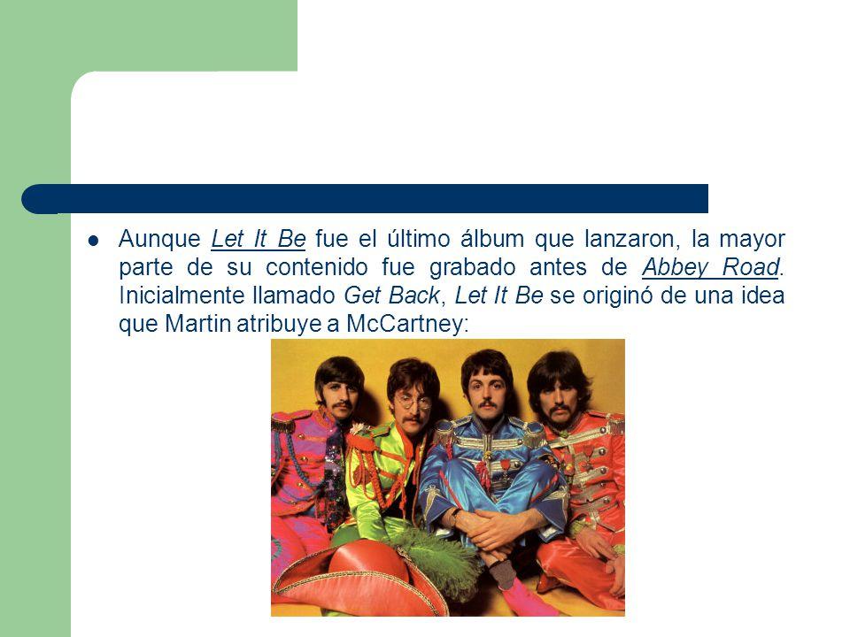 Aunque Let It Be fue el último álbum que lanzaron, la mayor parte de su contenido fue grabado antes de Abbey Road. Inicialmente llamado Get Back, Let