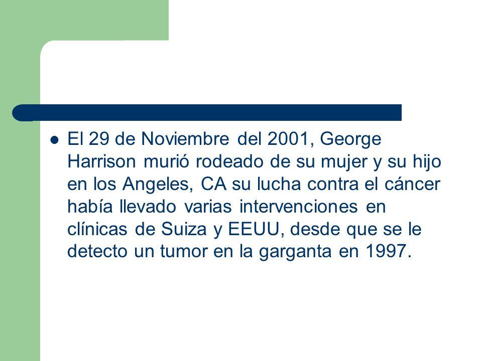 El 29 de Noviembre del 2001, George Harrison murió rodeado de su mujer y su hijo en los Angeles, CA su lucha contra el cáncer había llevado varias int