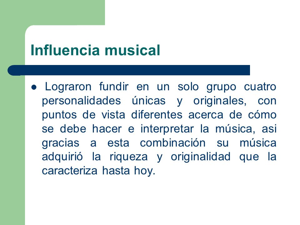 Influencia musical Lograron fundir en un solo grupo cuatro personalidades únicas y originales, con puntos de vista diferentes acerca de cómo se debe h