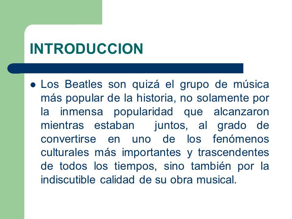 INTRODUCCION Los Beatles son quizá el grupo de música más popular de la historia, no solamente por la inmensa popularidad que alcanzaron mientras esta