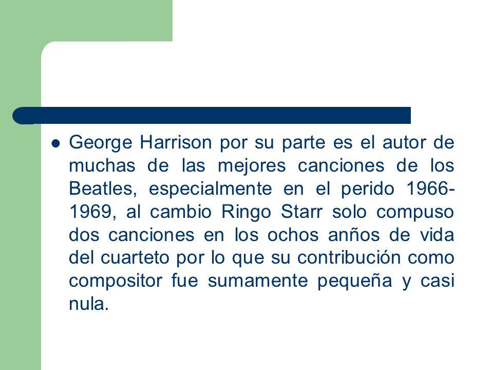 George Harrison por su parte es el autor de muchas de las mejores canciones de los Beatles, especialmente en el perido 1966- 1969, al cambio Ringo Sta