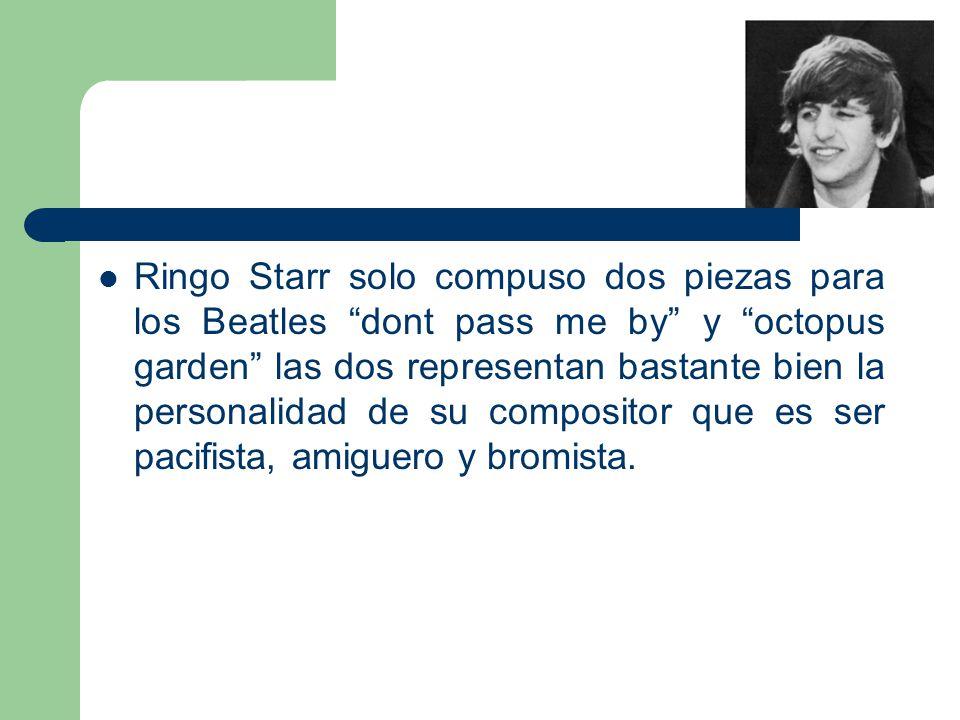 Ringo Starr solo compuso dos piezas para los Beatles dont pass me by y octopus garden las dos representan bastante bien la personalidad de su composit