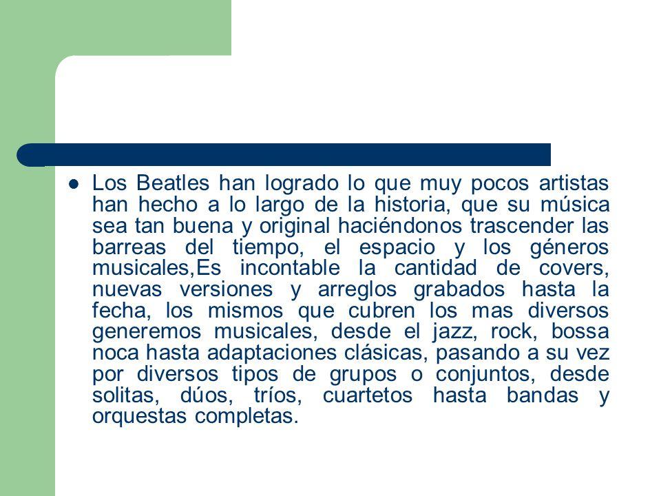 Los Beatles han logrado lo que muy pocos artistas han hecho a lo largo de la historia, que su música sea tan buena y original haciéndonos trascender l