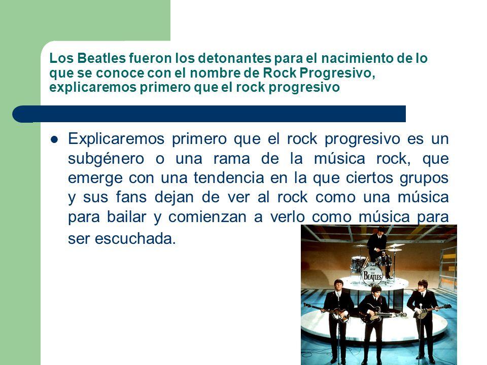 Los Beatles fueron los detonantes para el nacimiento de lo que se conoce con el nombre de Rock Progresivo, explicaremos primero que el rock progresivo