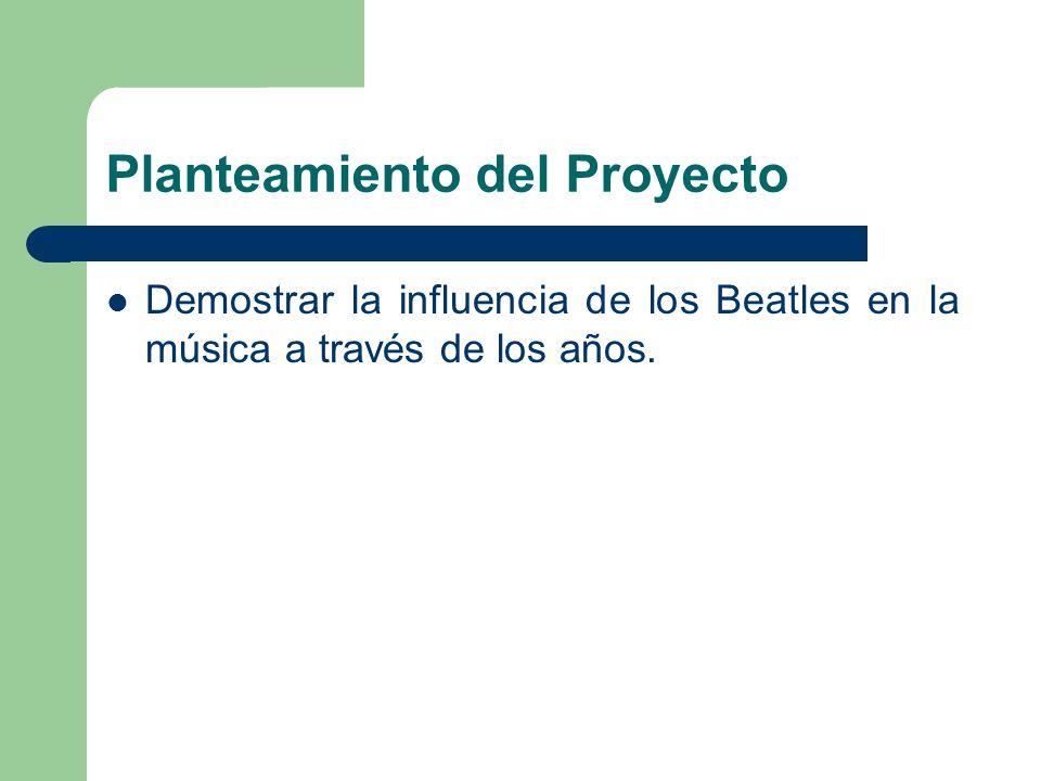 Planteamiento del Proyecto Demostrar la influencia de los Beatles en la música a través de los años.
