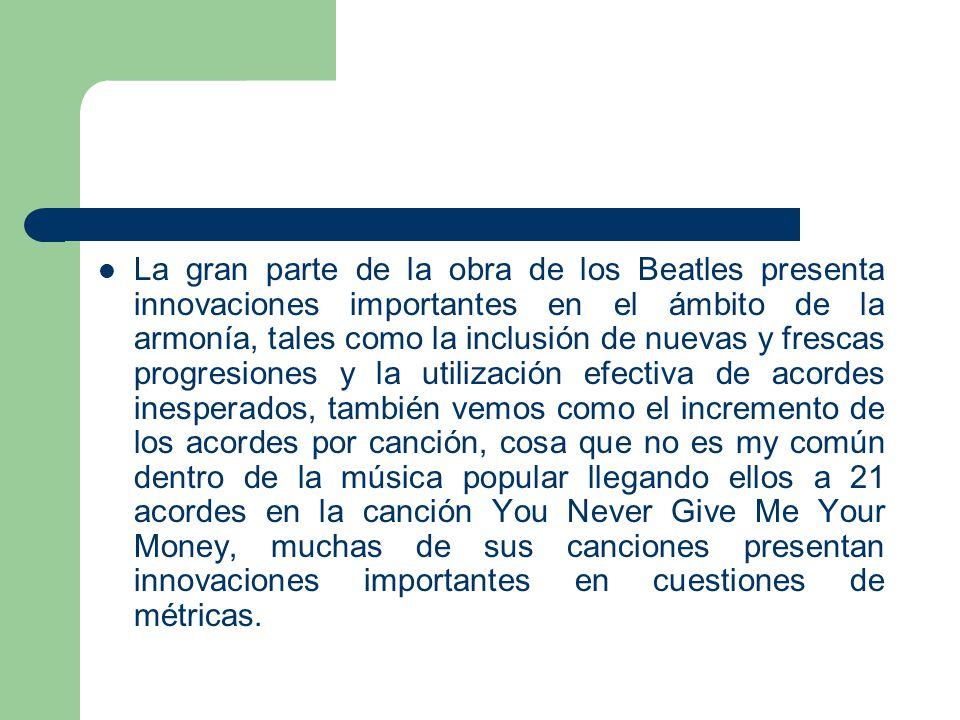 La gran parte de la obra de los Beatles presenta innovaciones importantes en el ámbito de la armonía, tales como la inclusión de nuevas y frescas prog