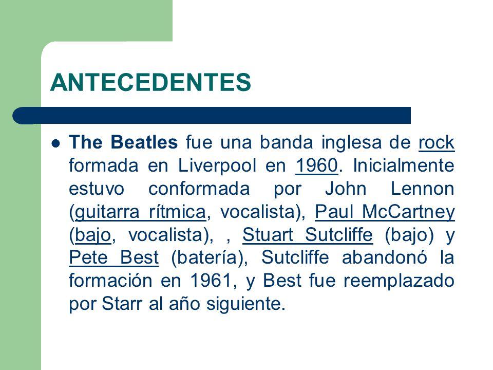 ANTECEDENTES The Beatles fue una banda inglesa de rock formada en Liverpool en 1960. Inicialmente estuvo conformada por John Lennon (guitarra rítmica,