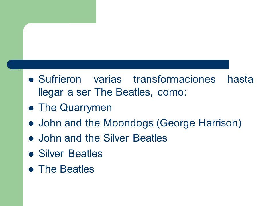 Sufrieron varias transformaciones hasta llegar a ser The Beatles, como: The Quarrymen John and the Moondogs (George Harrison) John and the Silver Beat