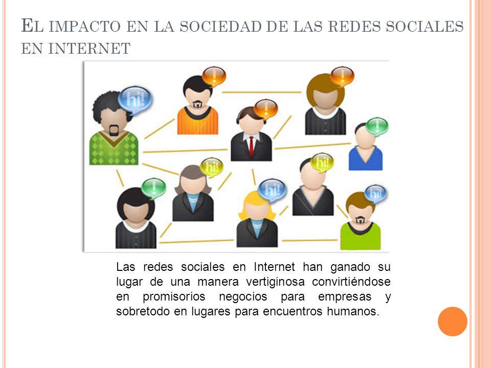 E L IMPACTO EN LA SOCIEDAD DE LAS REDES SOCIALES EN INTERNET Las redes sociales en Internet han ganado su lugar de una manera vertiginosa convirtiéndo