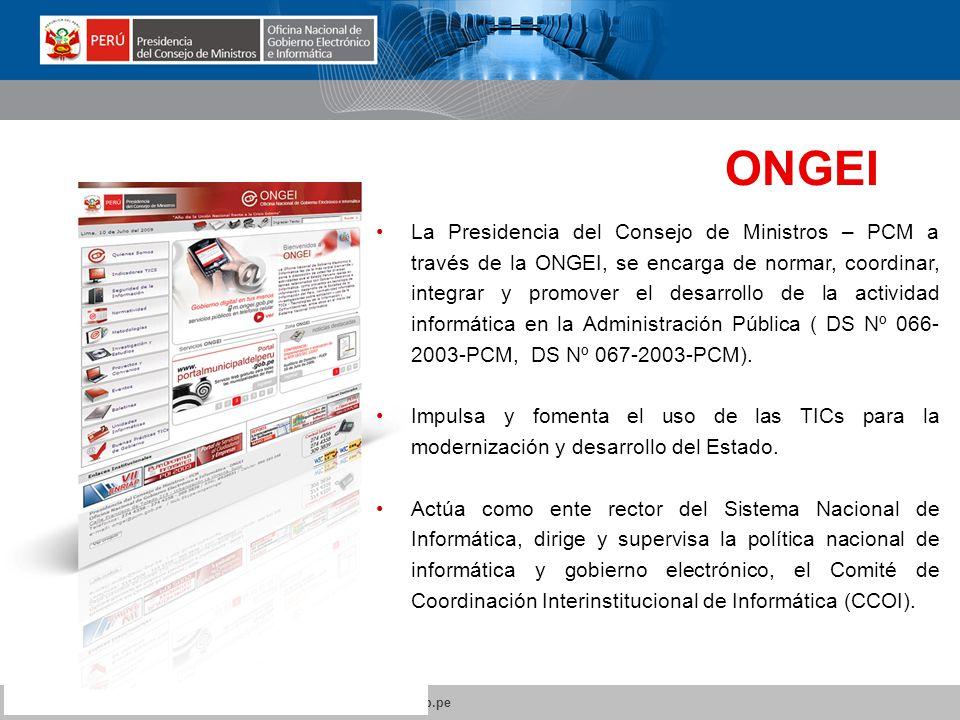 www.peru.gob.pe www.tramites.gob.pe www.ongei.gob.pe ONGEI Oficina Nacional de Gobierno Electrónico e Informática La Presidencia del Consejo de Ministros – PCM a través de la ONGEI, se encarga de normar, coordinar, integrar y promover el desarrollo de la actividad informática en la Administración Pública ( DS Nº 066- 2003-PCM, DS Nº 067-2003-PCM).