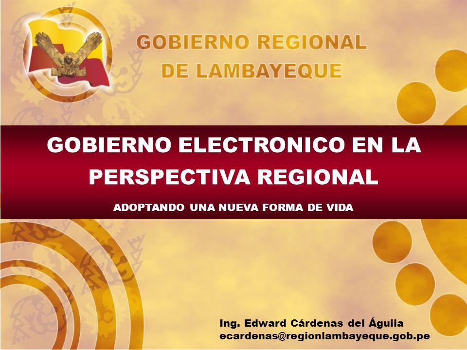GOBIERNO ELECTRONICO EN LA PERSPECTIVA REGIONAL ADOPTANDO UNA NUEVA FORMA DE VIDA Ing. Edward Cárdenas del Águila ecardenas@regionlambayeque.gob.pe