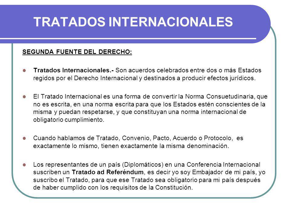 TRATADOS INTERNACIONALES SEGUNDA FUENTE DEL DERECHO: Tratados Internacionales.- Son acuerdos celebrados entre dos o más Estados regidos por el Derecho Internacional y destinados a producir efectos jurídicos.