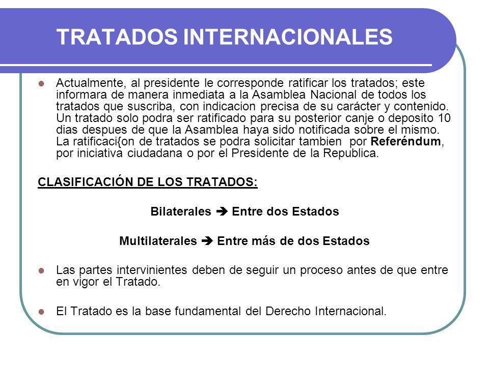 TRATADOS INTERNACIONALES Actualmente, al presidente le corresponde ratificar los tratados; este informara de manera inmediata a la Asamblea Nacional de todos los tratados que suscriba, con indicacion precisa de su carácter y contenido.