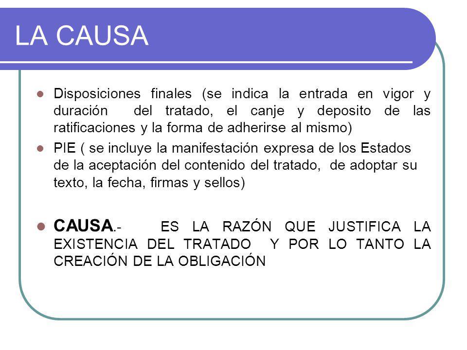 LA CAUSA Disposiciones finales (se indica la entrada en vigor y duración del tratado, el canje y deposito de las ratificaciones y la forma de adherirse al mismo) PIE ( se incluye la manifestación expresa de los Estados de la aceptación del contenido del tratado, de adoptar su texto, la fecha, firmas y sellos) CAUSA.- ES LA RAZÓN QUE JUSTIFICA LA EXISTENCIA DEL TRATADO Y POR LO TANTO LA CREACIÓN DE LA OBLIGACIÓN