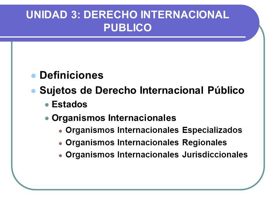UNIDAD 3: DERECHO INTERNACIONAL PUBLICO Definiciones Sujetos de Derecho Internacional Público Estados Organismos Internacionales Organismos Internacionales Especializados Organismos Internacionales Regionales Organismos Internacionales Jurisdiccionales