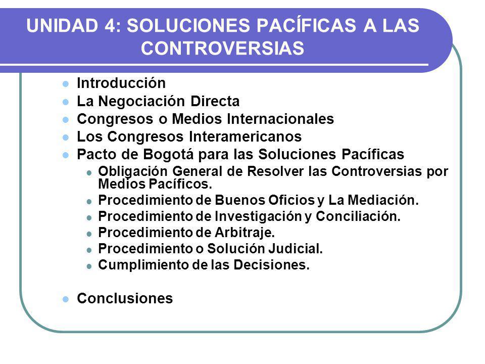 UNIDAD 4: SOLUCIONES PACÍFICAS A LAS CONTROVERSIAS Introducción La Negociación Directa Congresos o Medios Internacionales Los Congresos Interamericanos Pacto de Bogotá para las Soluciones Pacíficas Obligación General de Resolver las Controversias por Medios Pacíficos.