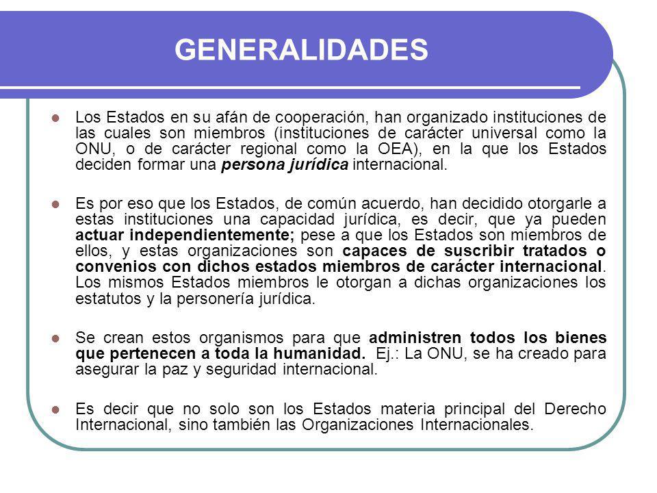 GENERALIDADES Los Estados en su afán de cooperación, han organizado instituciones de las cuales son miembros (instituciones de carácter universal como la ONU, o de carácter regional como la OEA), en la que los Estados deciden formar una persona jurídica internacional.