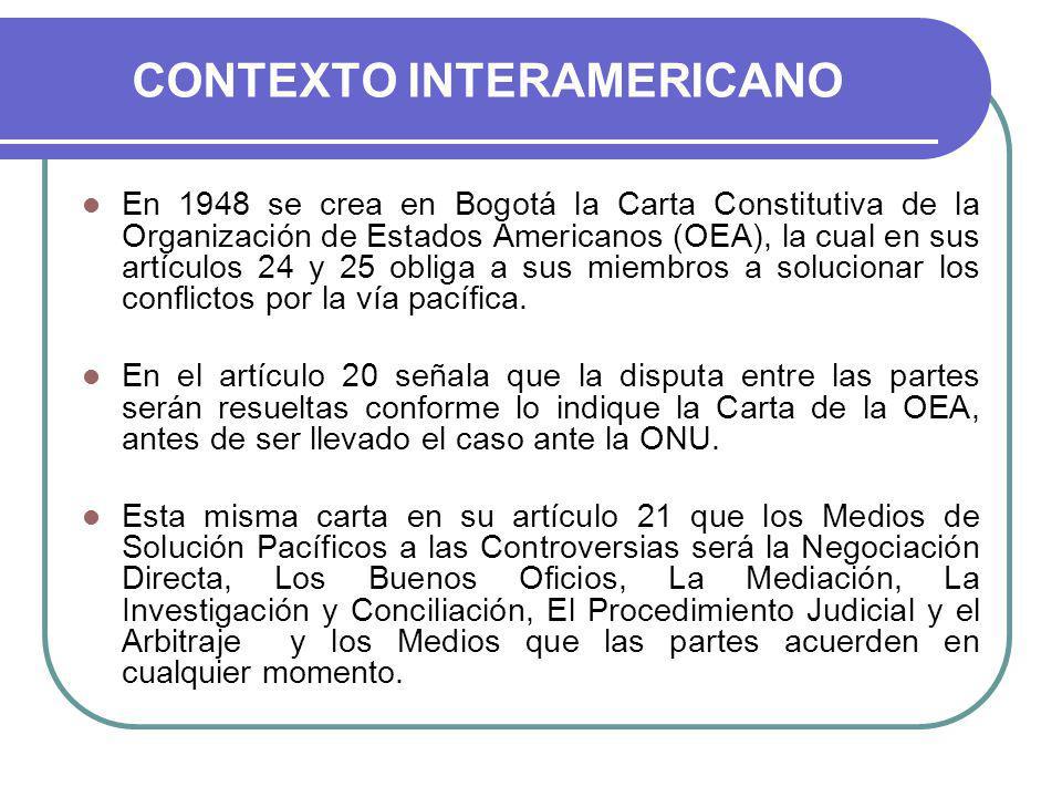 CONTEXTO INTERAMERICANO En 1948 se crea en Bogotá la Carta Constitutiva de la Organización de Estados Americanos (OEA), la cual en sus artículos 24 y 25 obliga a sus miembros a solucionar los conflictos por la vía pacífica.