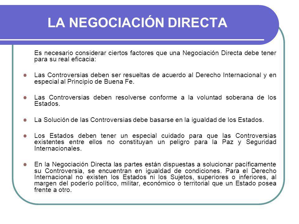 LA NEGOCIACIÓN DIRECTA Es necesario considerar ciertos factores que una Negociación Directa debe tener para su real eficacia: Las Controversias deben ser resueltas de acuerdo al Derecho Internacional y en especial al Principio de Buena Fe.