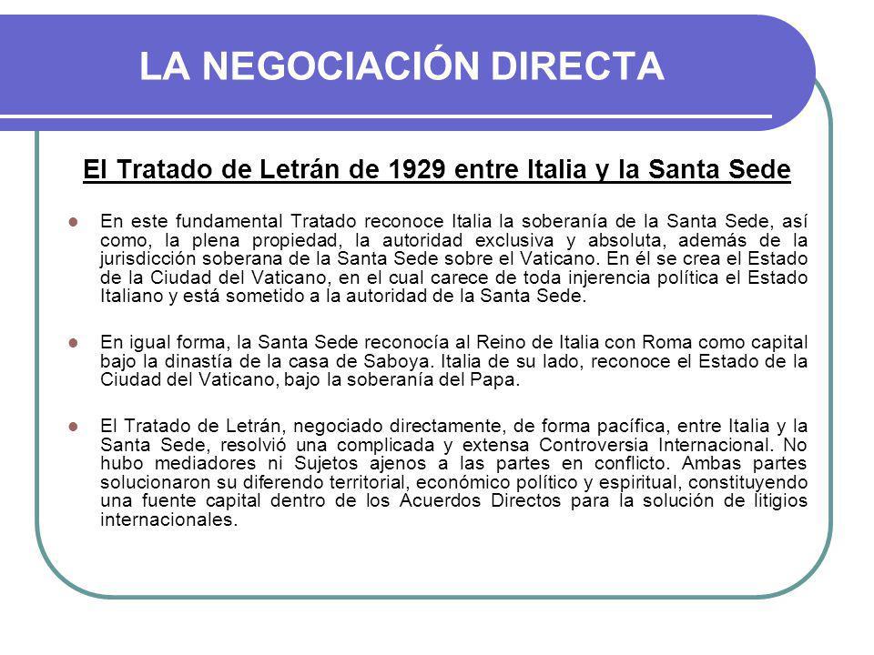 LA NEGOCIACIÓN DIRECTA El Tratado de Letrán de 1929 entre Italia y la Santa Sede En este fundamental Tratado reconoce Italia la soberanía de la Santa Sede, así como, la plena propiedad, la autoridad exclusiva y absoluta, además de la jurisdicción soberana de la Santa Sede sobre el Vaticano.