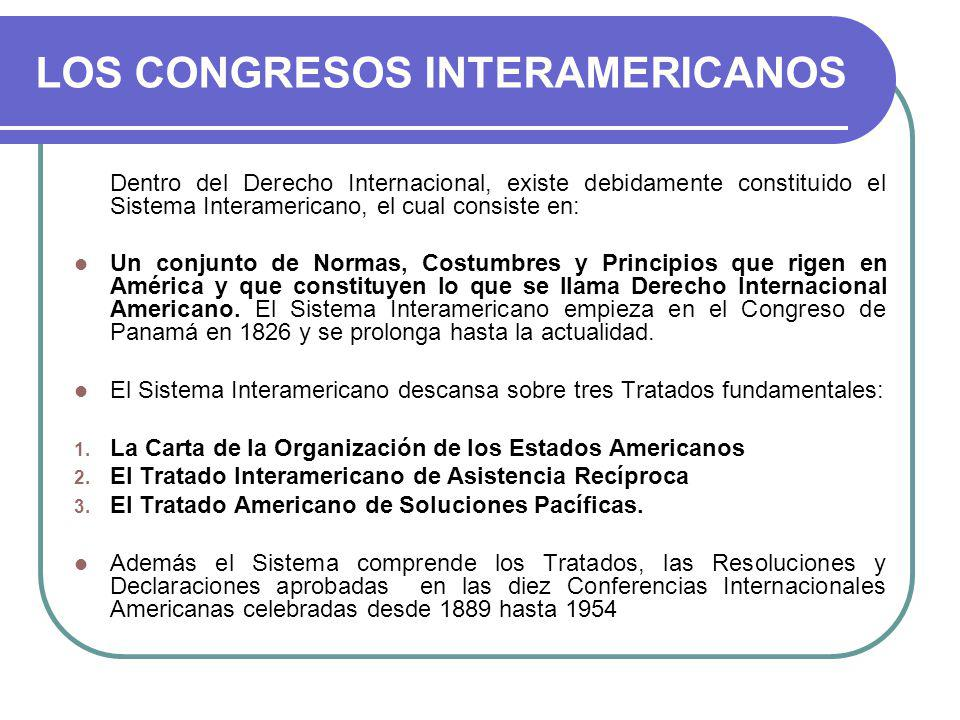 LOS CONGRESOS INTERAMERICANOS Dentro del Derecho Internacional, existe debidamente constituido el Sistema Interamericano, el cual consiste en: Un conjunto de Normas, Costumbres y Principios que rigen en América y que constituyen lo que se llama Derecho Internacional Americano.
