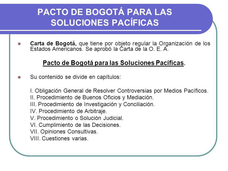 PACTO DE BOGOTÁ PARA LAS SOLUCIONES PACÍFICAS Carta de Bogotá, que tiene por objeto regular la Organización de los Estados Americanos.