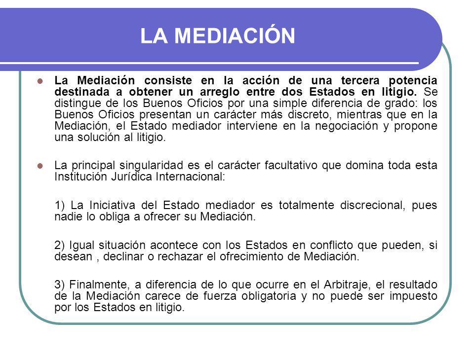 LA MEDIACIÓN La Mediación consiste en la acción de una tercera potencia destinada a obtener un arreglo entre dos Estados en litigio.