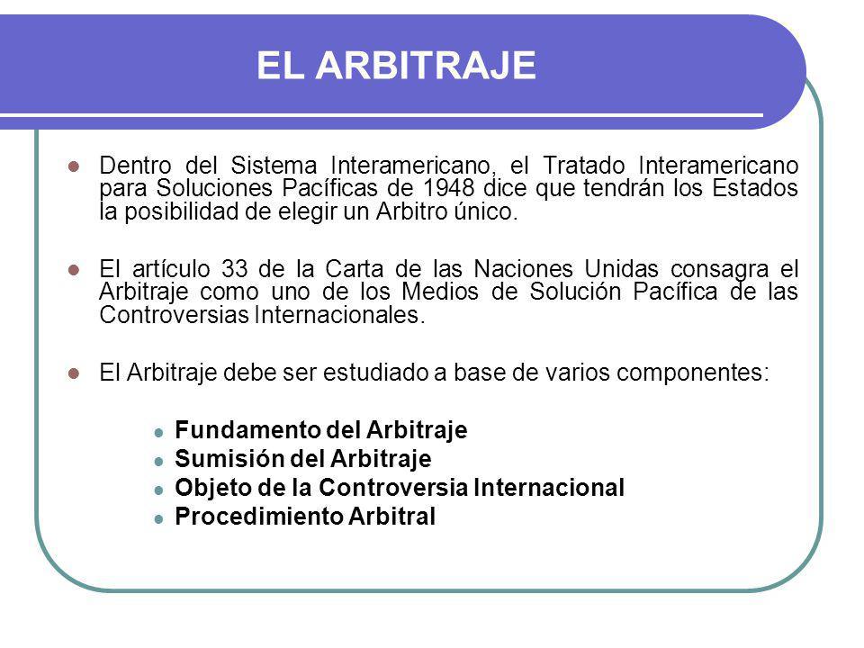 EL ARBITRAJE Dentro del Sistema Interamericano, el Tratado Interamericano para Soluciones Pacíficas de 1948 dice que tendrán los Estados la posibilidad de elegir un Arbitro único.