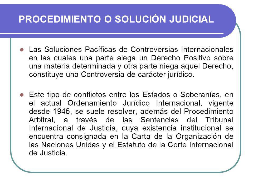 PROCEDIMIENTO O SOLUCIÓN JUDICIAL Las Soluciones Pacíficas de Controversias Internacionales en las cuales una parte alega un Derecho Positivo sobre una materia determinada y otra parte niega aquel Derecho, constituye una Controversia de carácter jurídico.