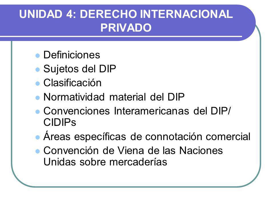 UNIDAD 4: DERECHO INTERNACIONAL PRIVADO Definiciones Sujetos del DIP Clasificación Normatividad material del DIP Convenciones Interamericanas del DIP/ CIDIPs Áreas específicas de connotación comercial Convención de Viena de las Naciones Unidas sobre mercaderías