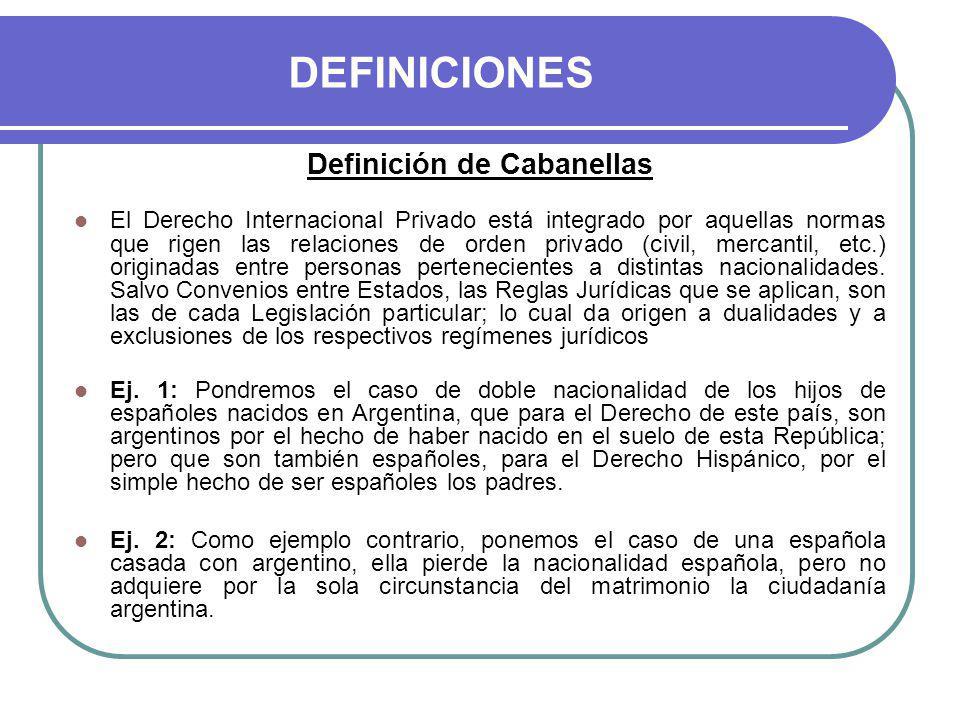 DEFINICIONES Definición de Cabanellas El Derecho Internacional Privado está integrado por aquellas normas que rigen las relaciones de orden privado (civil, mercantil, etc.) originadas entre personas pertenecientes a distintas nacionalidades.