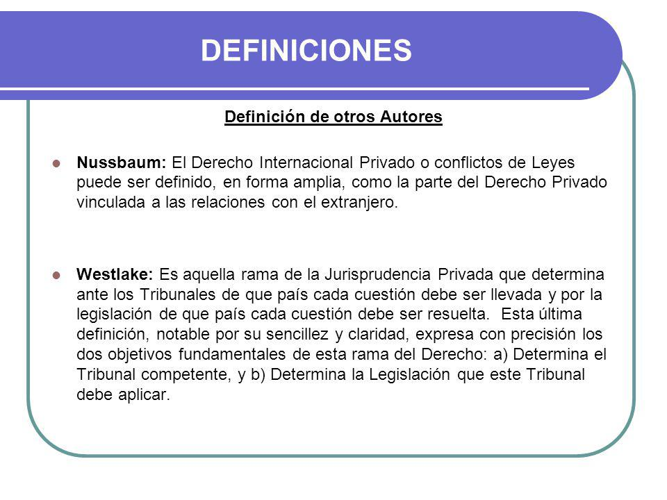 DEFINICIONES Definición de otros Autores Nussbaum: El Derecho Internacional Privado o conflictos de Leyes puede ser definido, en forma amplia, como la parte del Derecho Privado vinculada a las relaciones con el extranjero.