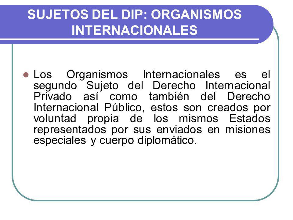 SUJETOS DEL DIP: ORGANISMOS INTERNACIONALES Los Organismos Internacionales es el segundo Sujeto del Derecho Internacional Privado así como también del Derecho Internacional Público, estos son creados por voluntad propia de los mismos Estados representados por sus enviados en misiones especiales y cuerpo diplomático.