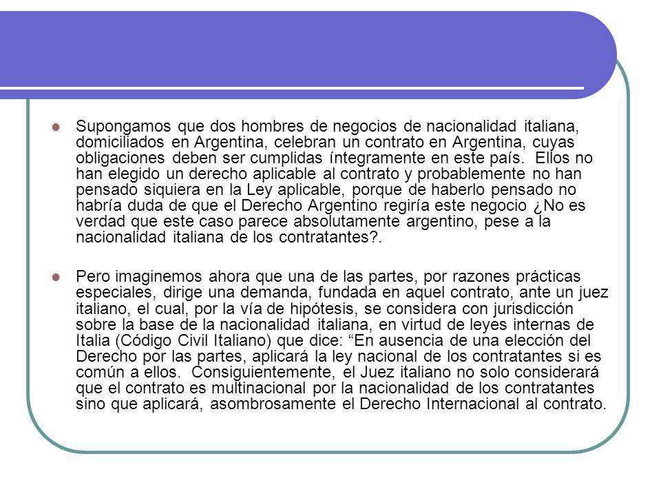Supongamos que dos hombres de negocios de nacionalidad italiana, domiciliados en Argentina, celebran un contrato en Argentina, cuyas obligaciones deben ser cumplidas íntegramente en este país.