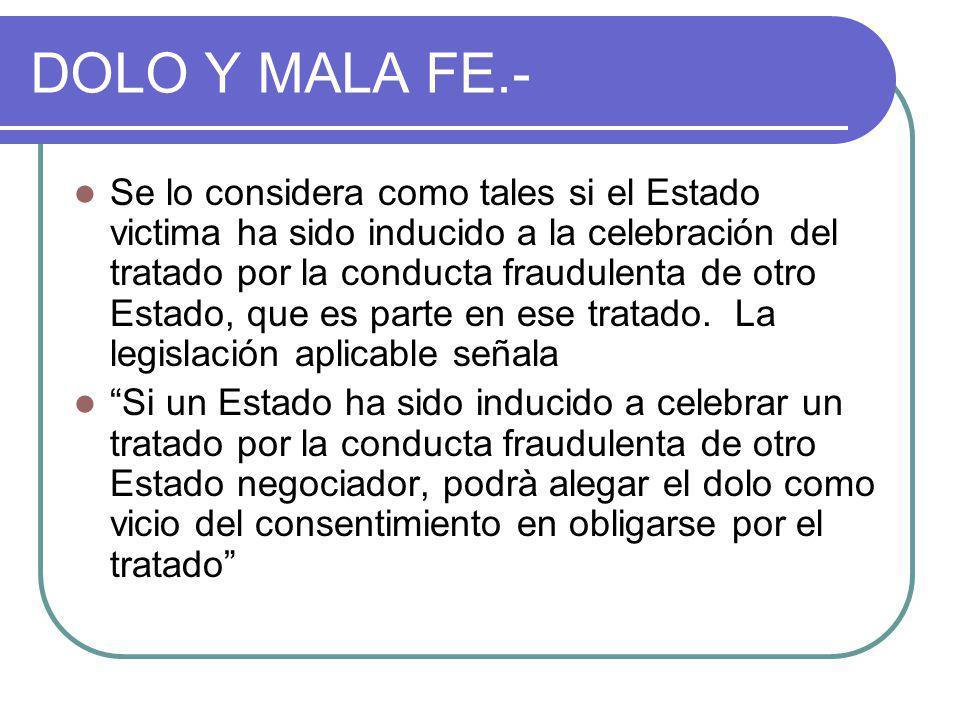 DOLO Y MALA FE.- Se lo considera como tales si el Estado victima ha sido inducido a la celebración del tratado por la conducta fraudulenta de otro Estado, que es parte en ese tratado.