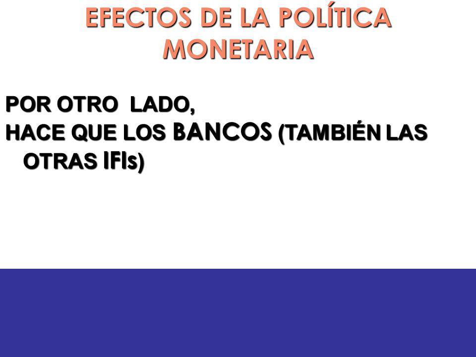 EFECTOS DE LA POLÍTICA MONETARIA POR OTRO LADO, HACE QUE LOS BANCOS (TAMBIÉN LAS OTRAS IFIs )