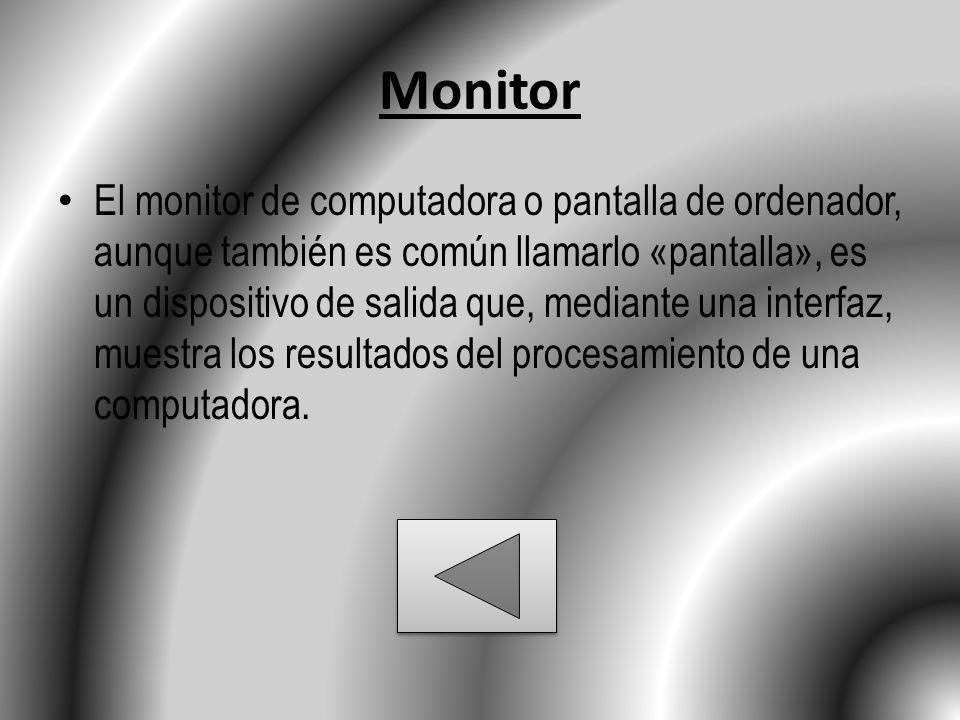 Monitor El monitor de computadora o pantalla de ordenador, aunque también es común llamarlo «pantalla», es un dispositivo de salida que, mediante una interfaz, muestra los resultados del procesamiento de una computadora.