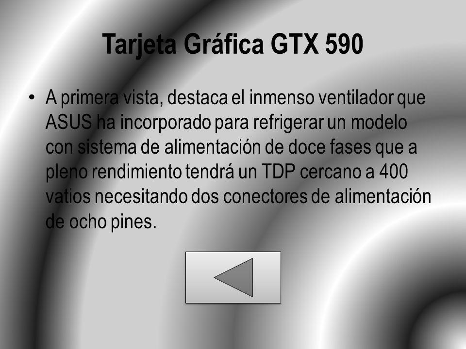 Tarjeta Gráfica GTX 590 A primera vista, destaca el inmenso ventilador que ASUS ha incorporado para refrigerar un modelo con sistema de alimentación de doce fases que a pleno rendimiento tendrá un TDP cercano a 400 vatios necesitando dos conectores de alimentación de ocho pines.