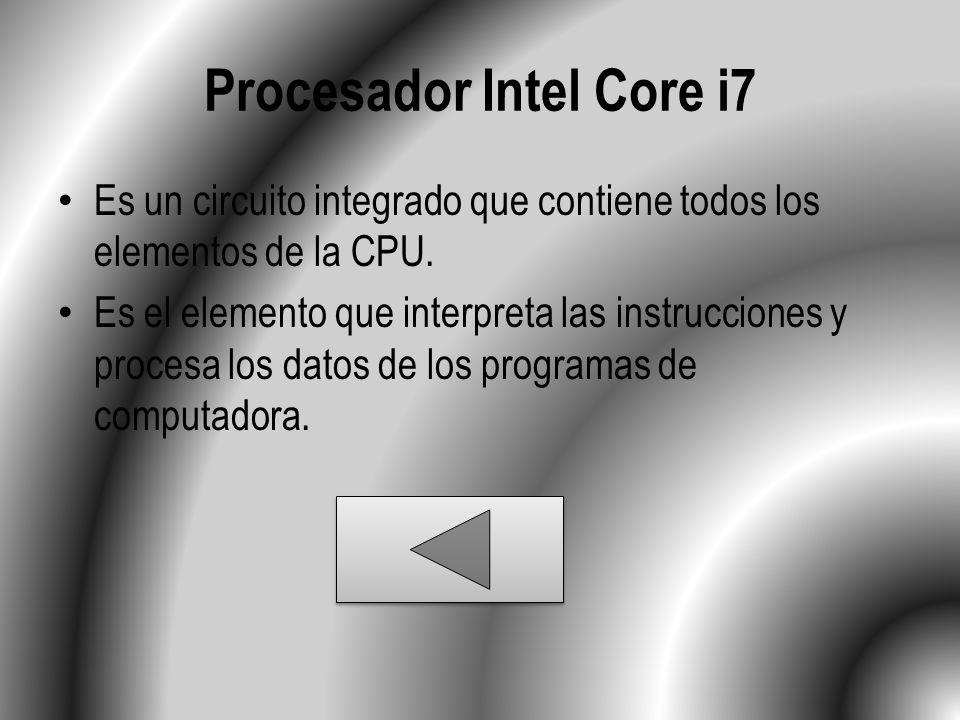 Procesador Intel Core i7 Es un circuito integrado que contiene todos los elementos de la CPU. Es el elemento que interpreta las instrucciones y proces