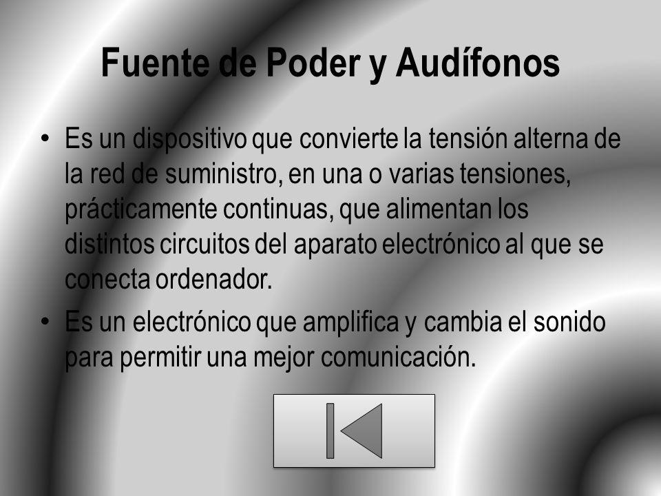 Fuente de Poder y Audífonos Es un dispositivo que convierte la tensión alterna de la red de suministro, en una o varias tensiones, prácticamente continuas, que alimentan los distintos circuitos del aparato electrónico al que se conecta ordenador.