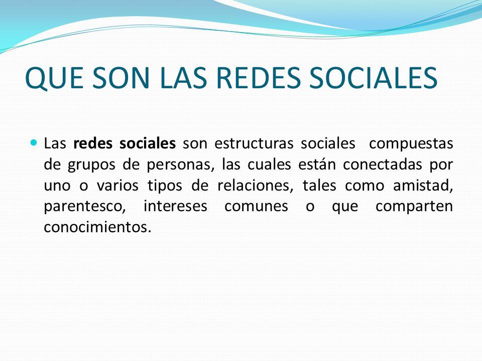 QUE SON LAS REDES SOCIALES Las redes sociales son estructuras sociales compuestas de grupos de personas, las cuales están conectadas por uno o varios tipos de relaciones, tales como amistad, parentesco, intereses comunes o que comparten conocimientos.