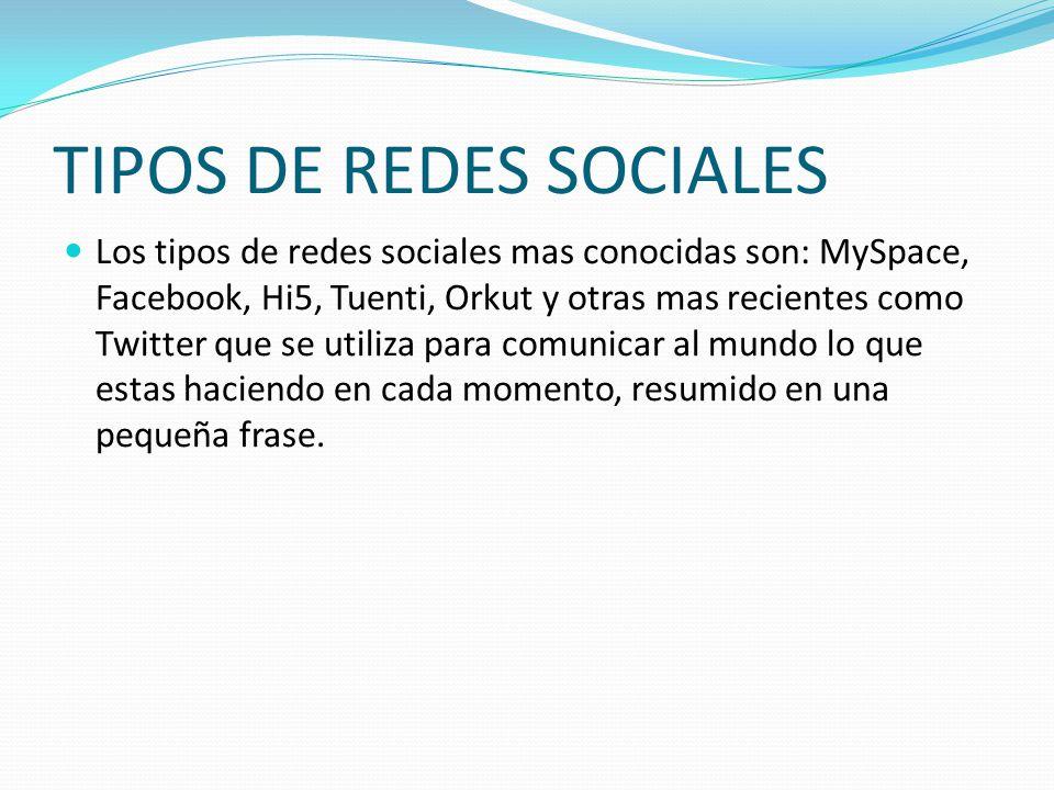 TIPOS DE REDES SOCIALES Los tipos de redes sociales mas conocidas son: MySpace, Facebook, Hi5, Tuenti, Orkut y otras mas recientes como Twitter que se utiliza para comunicar al mundo lo que estas haciendo en cada momento, resumido en una pequeña frase.